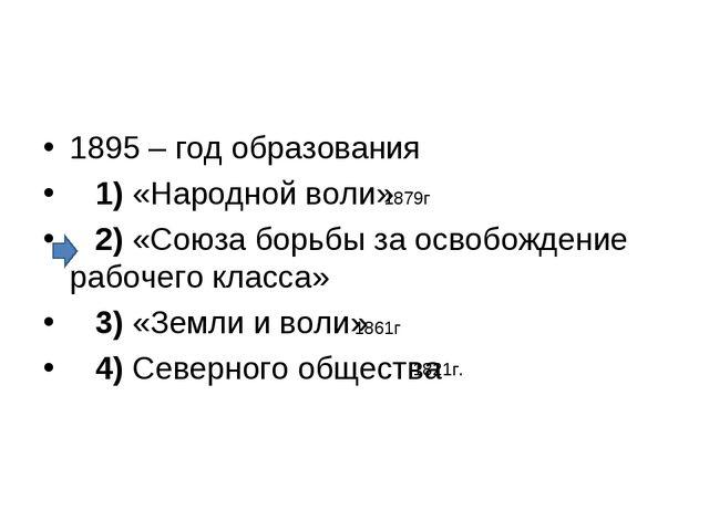 1895 – год образования 1)«Народной воли» 2)«Союза борьбы за освобожде...