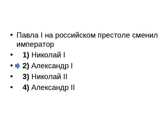 Павла I на российском престоле сменил император 1)Николай I 2)Алексан...