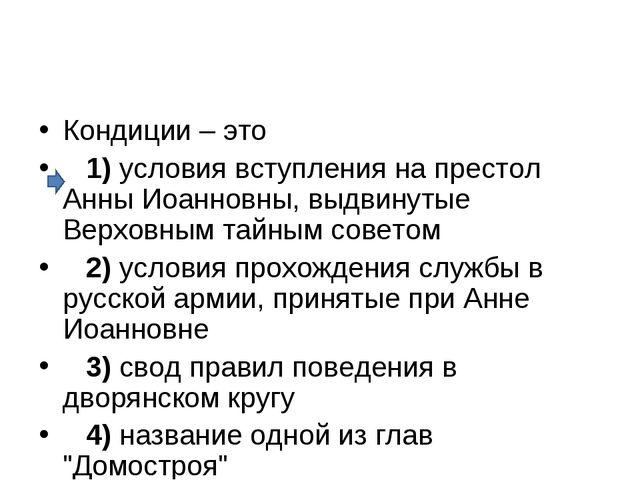 Кондиции – это 1)условия вступления на пpестол Анны Иоанновны, выдвинутые...