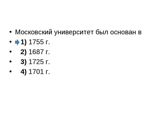 Московский университет был основан в 1)1755 г. 2)1687 г. 3)1725 г...
