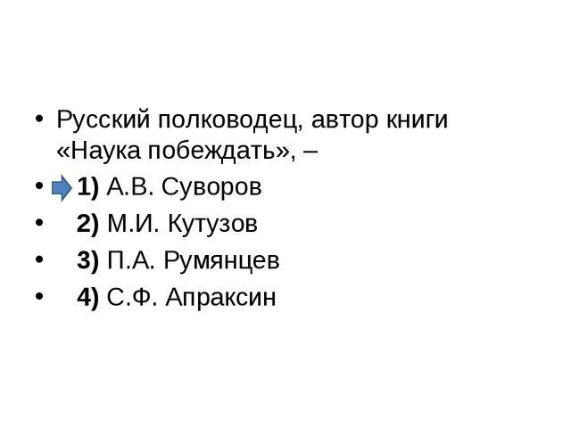 Русский полководец, автор книги «Наука побеждать», – 1)А.В. Суворов 2)...