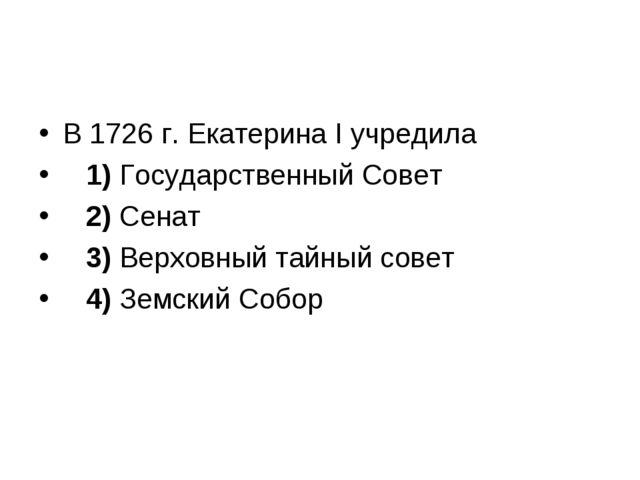 В 1726 г. Екатерина I учредила 1)Государственный Совет 2)Сенат 3)...