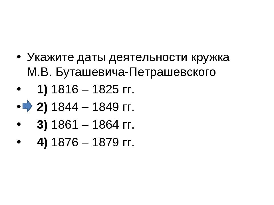 Укажите даты деятельности кружка М.В. Буташевича-Петрашевского 1)1816 – 1...