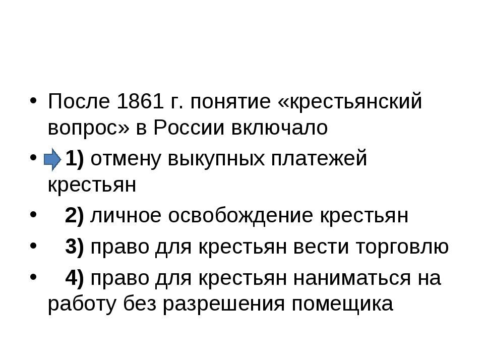После 1861 г. понятие «крестьянский вопрос» в России включало 1)отмену вы...