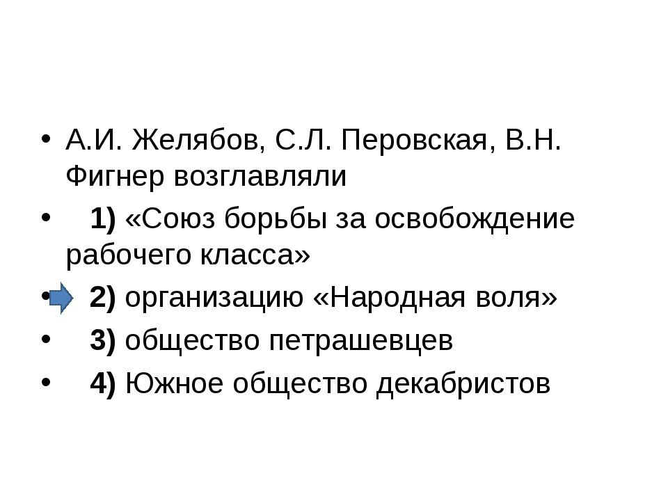 А.И. Желябов, С.Л. Перовская, В.Н. Фигнер возглавляли 1)«Союз борьбы за о...