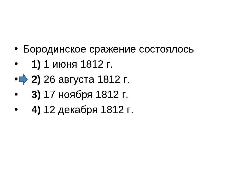 Бородинское сражение состоялось 1)1 июня 1812 г. 2)26 августа 1812 г....
