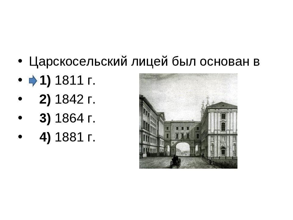 Царскосельский лицей был основан в 1)1811 г. 2)1842 г. 3)1864 г....