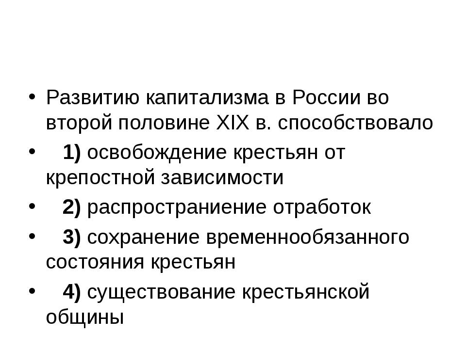 Развитию капитализма в России во второй половине XIX в. способствовало 1)...
