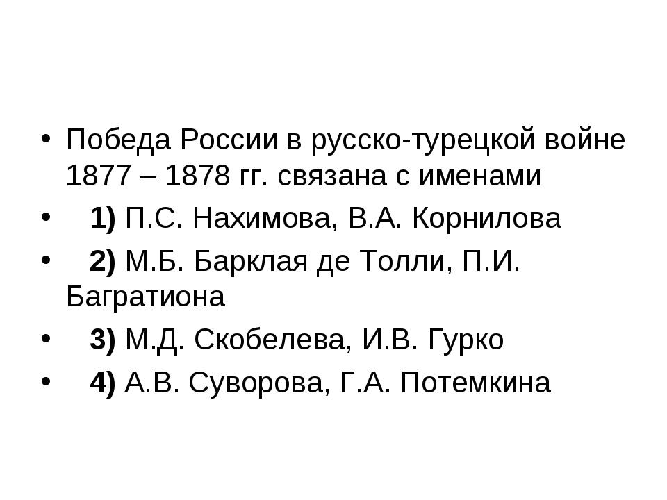 Победа России в русско-турецкой войне 1877 – 1878 гг. связана с именами 1)...