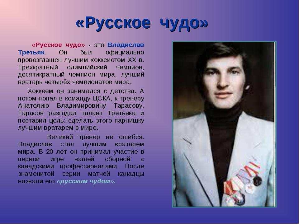 «Русское чудо» «Русское чудо» - это Владислав Третьяк. Он был официально пров...