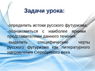 Задачи урока: определить истоки русского футуризма; познакомиться с наиболее