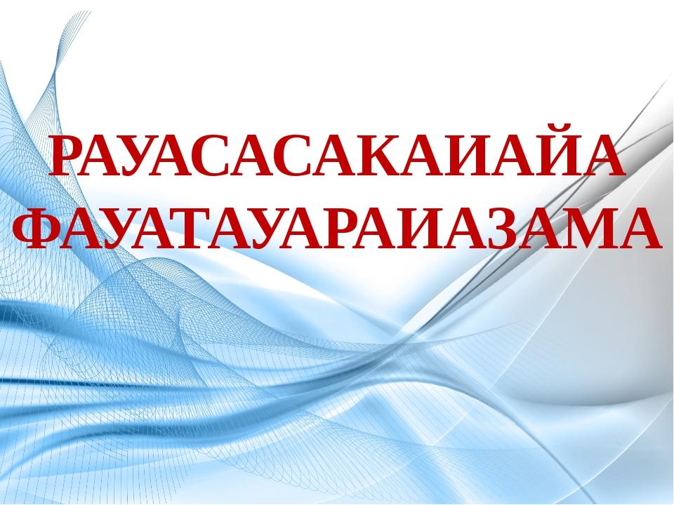 РАУАСАСАКАИАЙА ФАУАТАУАРАИАЗАМА