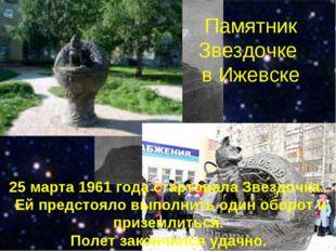 Памятник Звездочке в Ижевске 25 марта 1961 года стартовала Звездочка. Ей пред