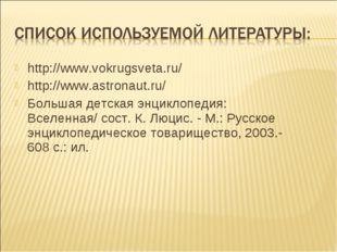 http://www.vokrugsveta.ru/ http://www.astronaut.ru/ Большая детская энциклопе