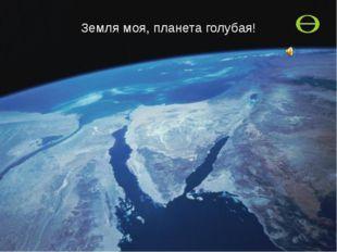 Земля моя, планета голубая!