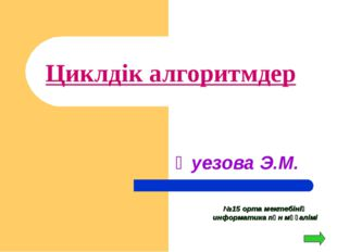 Циклдік алгоритмдер Әуезова Э.М. №15 орта мектебінің информатика пән мұғалімі