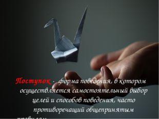 Поступок- форма поведения, в котором осуществляется самостоятельный выбор це