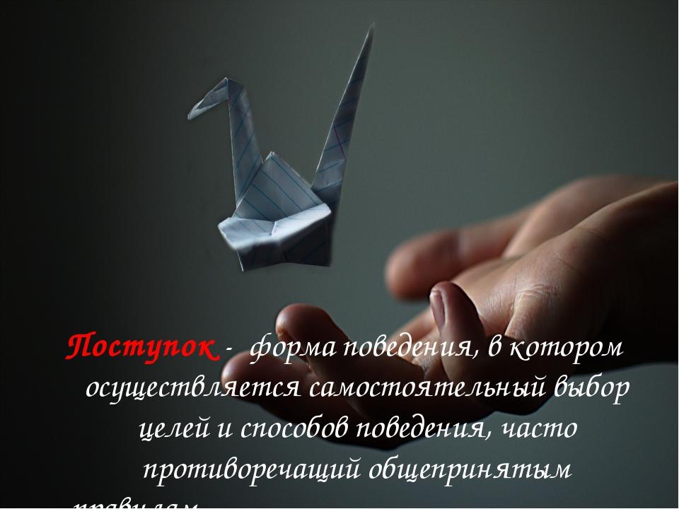 Поступок- форма поведения, в котором осуществляется самостоятельный выбор це...