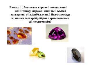 Электр құбылысын король қазынасының жақұт,інжу, маржан сияқты қымбат заттарме