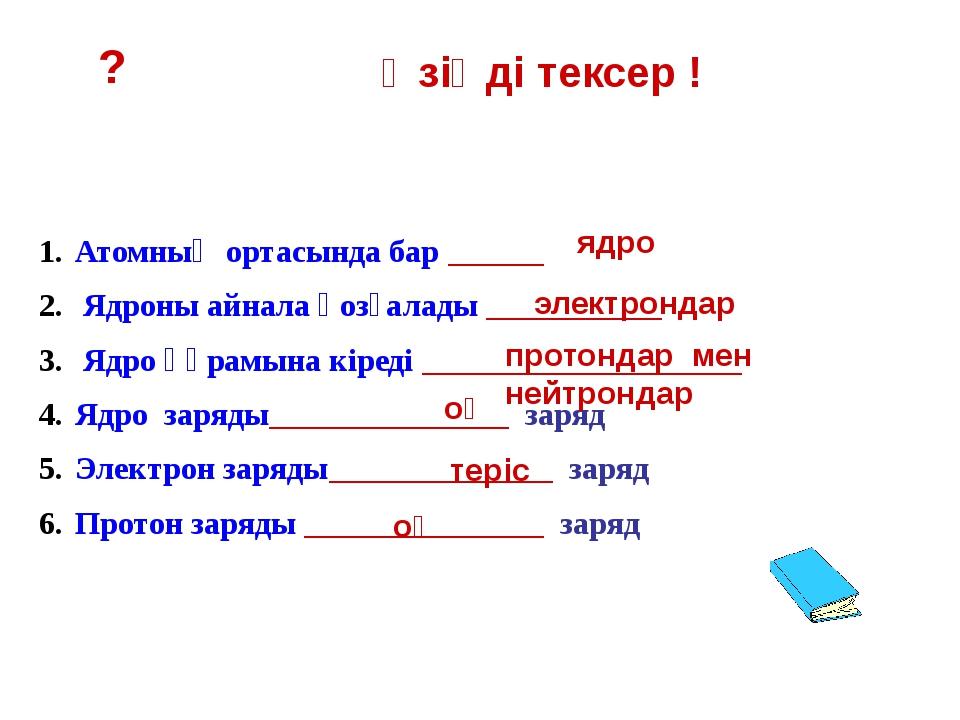 ? Өзіңді тексер ! Нейтрон Атом Бір немеес бірнеше электрон жоғалтса,атом, ___...