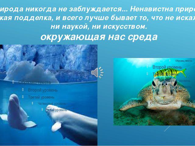 Природа никогда не заблуждается... Ненавистна природе всякая подделка, и всег...