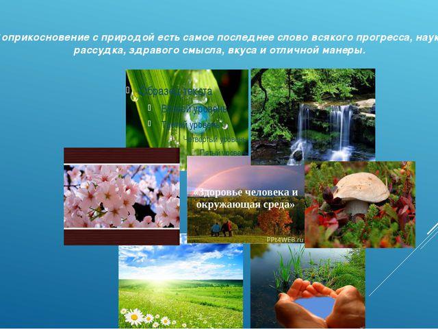 Соприкосновение с природой есть самое последнее слово всякого прогресса, нау...