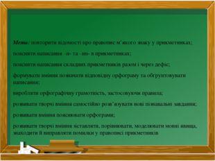 Мета: повторити відомості про правопис м'якого знаку у прикметниках; пояснит