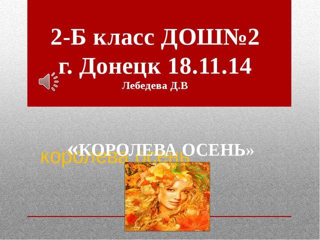 королева осень 2-Б класс ДОШ№2 г. Донецк 18.11.14 Лебедева Д.В «КОРОЛЕВА ОСЕ...