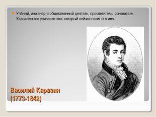 Василий Каразин (1773-1842) Учёный, инженер и общественный деятель, просветит