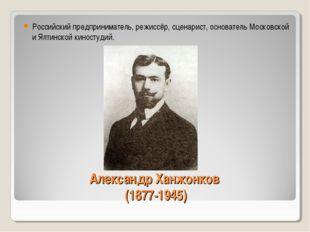 Александр Ханжонков (1877-1945) Российский предприниматель, режиссёр, сценари