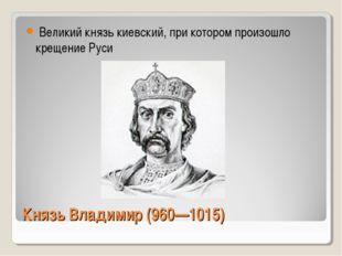 Князь Владимир (960—1015) Великий князь киевский, при котором произошло креще