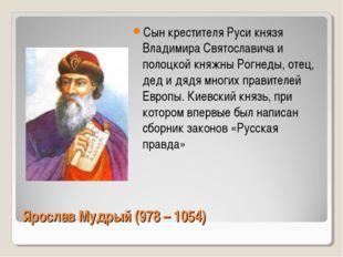 Ярослав Мудрый (978 – 1054) Сын крестителя Руси князя Владимира Святославича