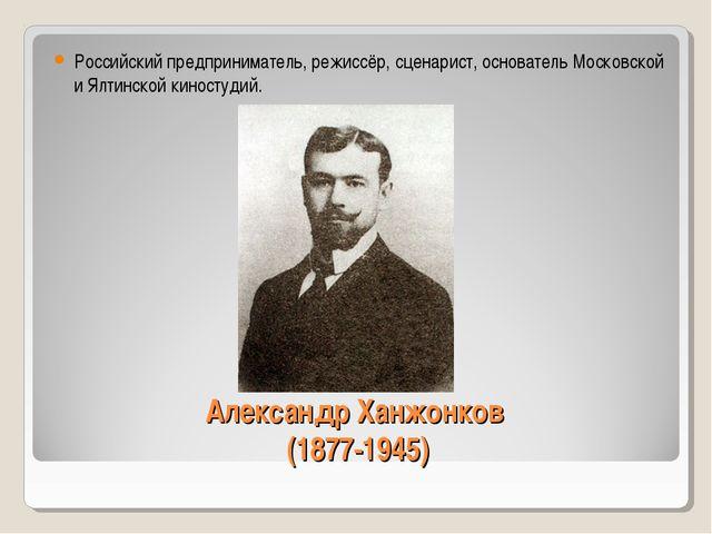 Александр Ханжонков (1877-1945) Российский предприниматель, режиссёр, сценари...