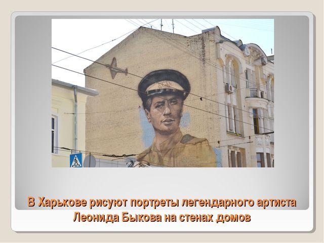 В Харькове рисуют портреты легендарного артиста Леонида Быкова на стенах домов