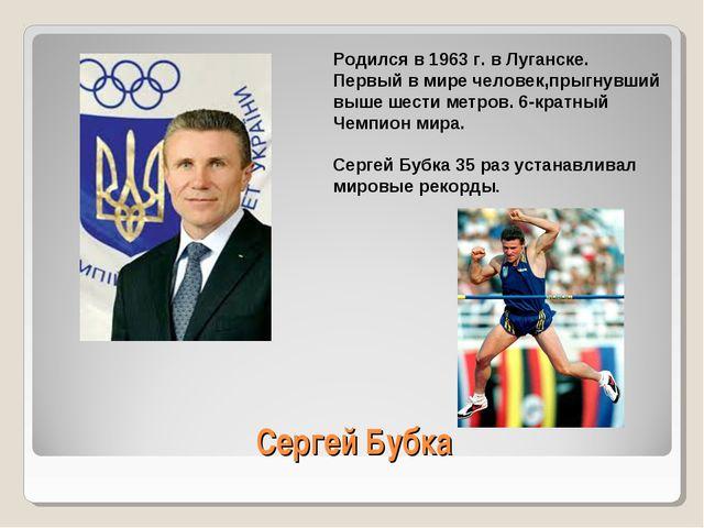 Сергей Бубка Родился в 1963 г. в Луганске. Первый в мире человек,прыгнувший в...
