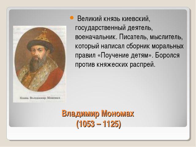 Владимир Мономах (1053 – 1125) Великий князь киевский, государственный деятел...