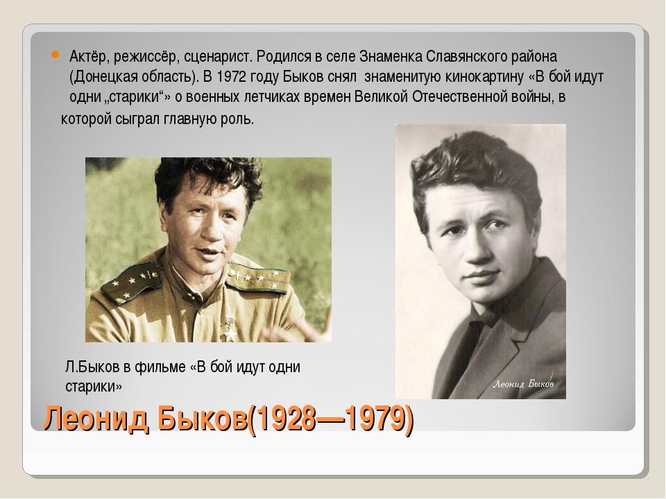 Леонид Быков(1928—1979) Актёр, режиссёр, сценарист. Родился в селе Знаменка С...