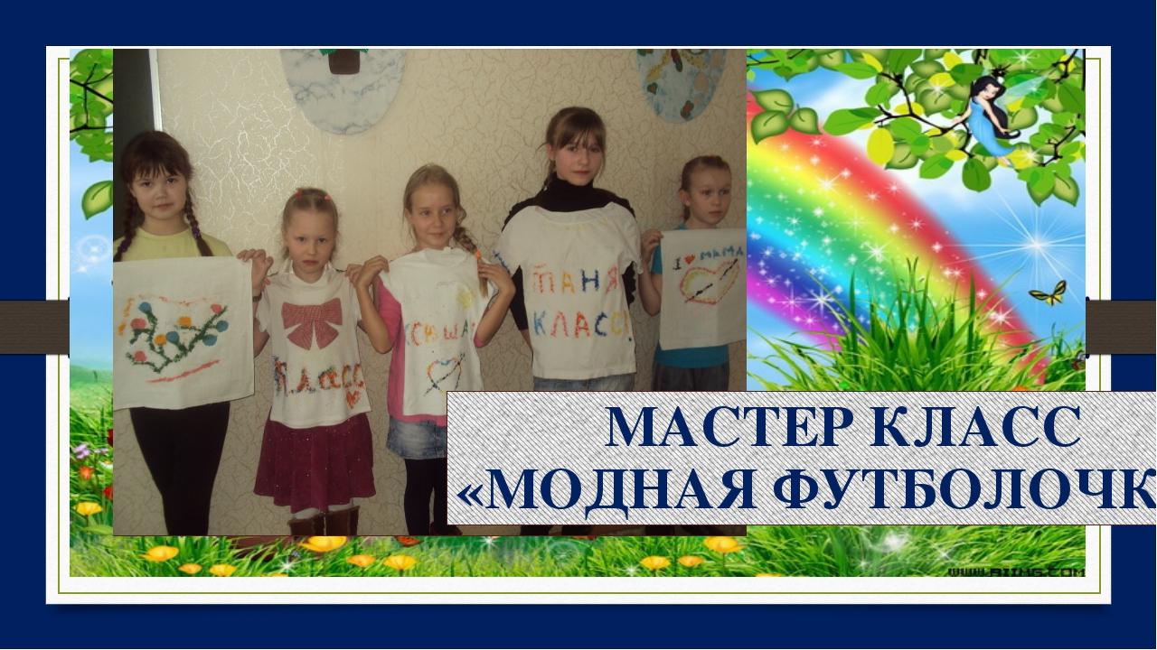 МАСТЕР КЛАСС «МОДНАЯ ФУТБОЛОЧКА»