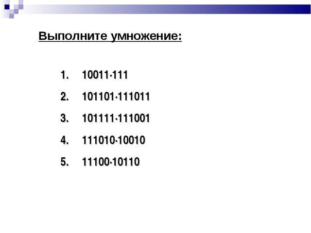 10011∙111 101101∙111011 101111∙111001 111010∙10010 11100∙10110 Выполните умно...
