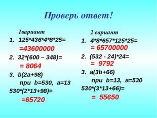 Проверь ответ! 1вариант 125*436*4*8*25= =43600000 2. 32*(600 – 348)= = 8064 3