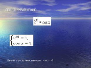 РЕШИТЬ УРАВНЕНИЕ Решая эту систему, находим, что х = 0.