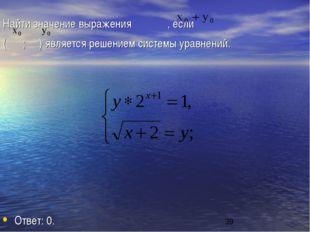 Найти значение выражения , если ( ; ) является решением системы уравнений. От