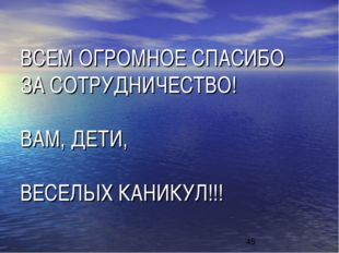ВСЕМ ОГРОМНОЕ СПАСИБО ЗА СОТРУДНИЧЕСТВО! ВАМ, ДЕТИ, ВЕСЕЛЫХ КАНИКУЛ!!!