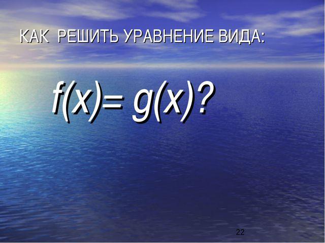 КАК РЕШИТЬ УРАВНЕНИЕ ВИДА: f(x)= g(x)?