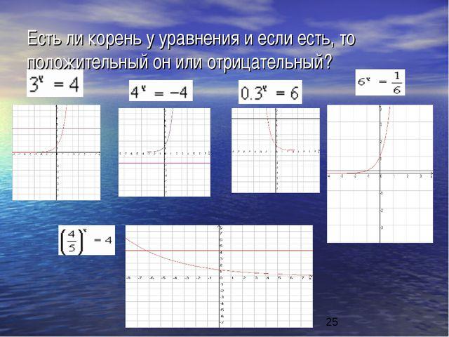 Есть ли корень у уравнения и если есть, то положительный он или отрицательный?