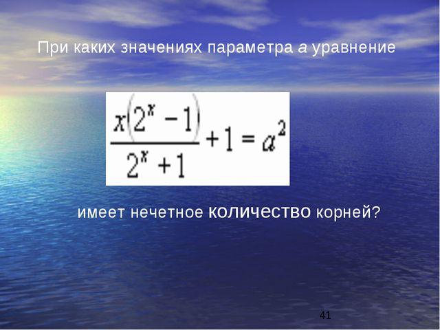 При каких значениях параметра а уравнение имеет нечетное количество корней?