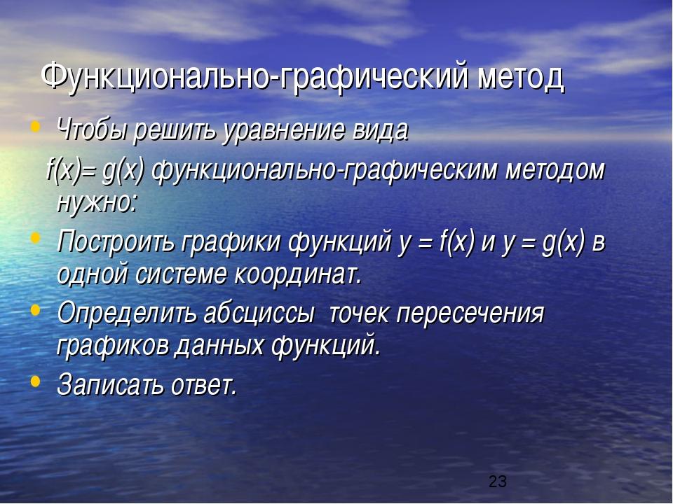 Функционально-графический метод Чтобы решить уравнение вида f(x)= g(x) функци...