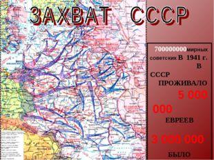 700000000мирных советских В 1941 г. В СССР ПРОЖИВАЛО 5 000 000 ЕВРЕЕВ 3 000