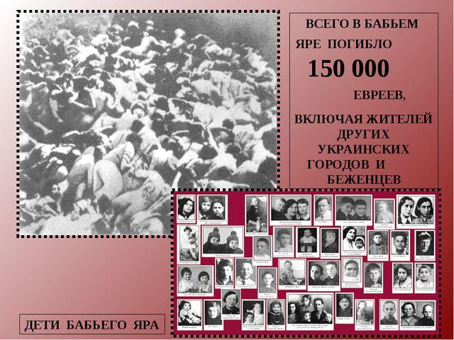 ВСЕГО В БАБЬЕМ ЯРЕ ПОГИБЛО 150 000 ЕВРЕЕВ, ВКЛЮЧАЯ ЖИТЕЛЕЙ ДРУГИХ УКРАИНСКИХ...
