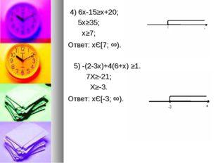 4) 6х-15≥x+20; 5x≥35; x≥7; Ответ: хЄ[7; ∞). 5) -(2-3x)+4(6+x) ≥1. 7X≥-21; X≥